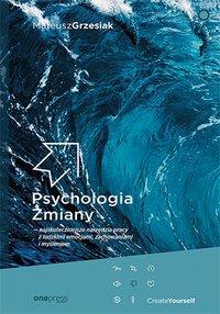 Psychologia Zmiany - najskuteczniejsze narzędzia pracy z ludzkimi emocjami, zachowaniami i myśleniem - Mateusz Grzesiak - ebook