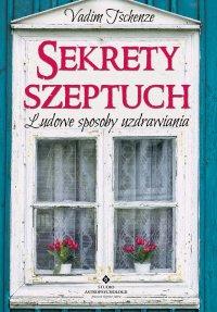 Sekrety szeptuch. Ludowe sposoby uzdrawiania - Vadim Tschenze - ebook