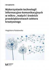 Wykorzystanie technologii informacyjno-komunikacyjnych w mikro-, małych i średnich przedsiębiorstwach sektora kreatywnego - Magdalena Ratalewska - ebook