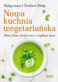 Nowa kuchnia wegetariańska. Dieta, która chroni serce i wydłuża życie - Małgorzata Duży - ebook