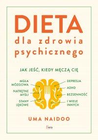 Dieta dla zdrowia psychicznego. Jak jeść, kiedy męczą cię: mgła mózgowa, natrętne myśli, depresja, ADHD, stany lękowe, bezsenność i wiele innych - Uma Naidoo - ebook