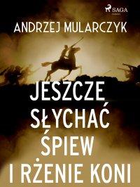 Jeszcze słychać śpiew i rżenie koni - Andrzej Mularczyk - ebook