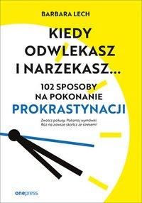 Kiedy odwlekasz i narzekasz... 102 sposoby na pokonanie prokrastynacji - Barbara Lech - ebook