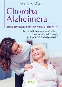 Choroba Alzheimera – kompletny przewodnik dla rodzin i opiekunów. Jak prawidłowo rozpoznać objawy i skutecznie radzić sobie na kolejnych etapach choroby - Mary Moller - ebook