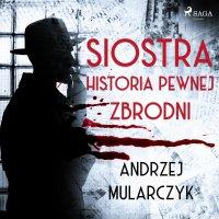 Siostra. Historia pewnej zbrodni - Andrzej Mularczyk - audiobook