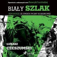 Biały szlak. Reportaże ze świata wojny kokainowej - Łukasz Czeszumski - audiobook