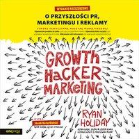 Growth Hacker Marketing. O przyszłości PR, marketingu i reklamy. Wydanie rozszerzone - Ryan Holiday - audiobook