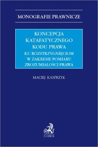 Koncepcja katafatycznego kodu prawa. Ku rozstrzygnięciom w zakresie pomiaru zrozumiałości prawa - Maciej Kasprzyk - ebook