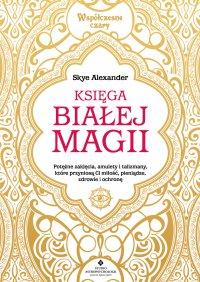 Księga białej magii. Potężne zaklęcia, amulety i talizmany, które przyniosą Ci miłość, pieniądze, zdrowie i ochronę - Skye Alexander - ebook