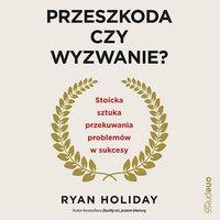 Przeszkoda czy wyzwanie? Stoicka sztuka przekuwania problemów w sukcesy - Ryan Holiday - audiobook
