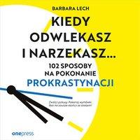 Kiedy odwlekasz i narzekasz... 102 sposoby na pokonanie prokrastynacji - Barbara Lech - audiobook