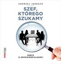 Szef, którego szukamy. Rzecz o odpowiedzialności - Andrzej Jeznach - audiobook