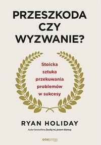 Przeszkoda czy wyzwanie? Stoicka sztuka przekuwania problemów w sukcesy - Ryan Holiday - ebook