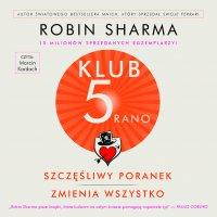 Klub 5 Rano. Szczęśliwy poranek zmienia wszystko - Robin Sharma - audiobook