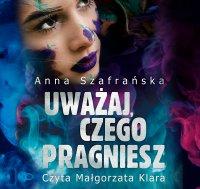 Uważaj, czego pragniesz - Anna Szafrańska - audiobook