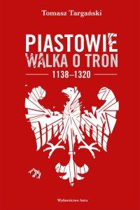 Piastowie. Walka o tron 1138-1320 - Tomasz Targański - audiobook