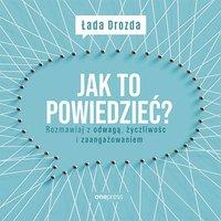Jak to powiedzieć? Rozmawiaj z odwagą, życzliwością i zaangażowaniem - Łada Drozda - audiobook