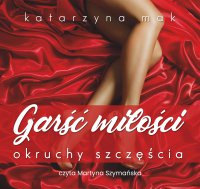 Garść miłości, okruchy szczęścia - Katarzyna Mak - audiobook