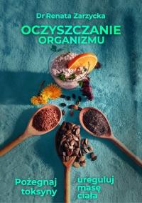 Oczyszczanie organizmu. Pożegnaj toksyny i ureguluj masę ciała - mgr Renata Zarzycka - ebook