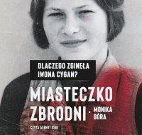 Miasteczko zbrodni. Dlaczego zginęła Iwona Cygan - Monika Góra - audiobook