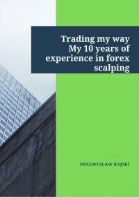 Trading my way. My 10 years of experience in forex scalping - Przemysław Rajski - ebook