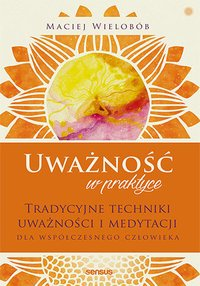 Uważność w praktyce. Tradycyjne techniki uważności i medytacji dla współczesnego człowieka - Maciej Wielobób - ebook