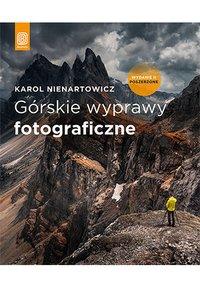 Górskie wyprawy fotograficzne. Wydanie II poszerzone - Karol Nienartowicz - ebook