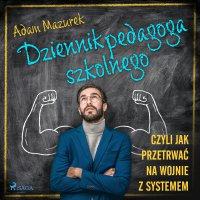 Dziennik pedagoga szkolnego. Czyli jak przetrwać na wojnie z systemem - Adam Mazurek - audiobook