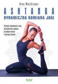 Ashtanga – dynamiczna odmiana jogi. Praktyka świadomości ciała, doświadczania spokoju, przypływu energii i lepszego zdrowia - Kino MacGregor - ebook