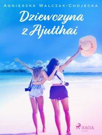 Dziewczyna z Ajutthai - Agnieszka Walczak-Chojecka - ebook