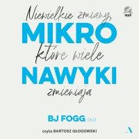 Mikronawyki. Niewielkie zmiany, które wiele zmieniają - Dr BJ Fogg - audiobook