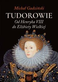 Tudorowie. Od Henryka VIII do Elżbiety Wielkiej - Michał Gadziński - ebook