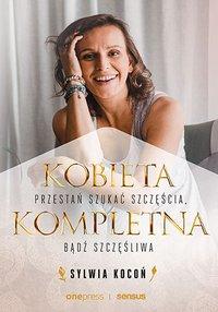 Kobieta Kompletna. Przestań szukać szczęścia, bądź szczęśliwa - Sylwia Kocoń - ebook