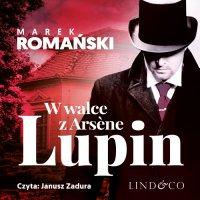 W walce z Arséne Lupin. Kryminały przedwojennej Warszawy. Tom 5 - Marek Romański - audiobook