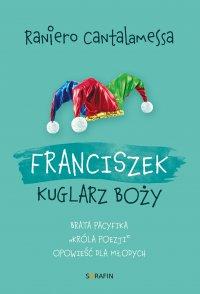 """Franciszek. Kuglarz Boży - brata Pacyfika """"króla poezji"""" opowieść dla młodych - Raniero Cantalamessa - ebook"""