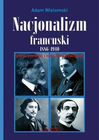 Nacjonalizm francuski 1886 - 1940. Geneza, przemiany i istota filozofii politycznej - prof. Adam Wielomski - ebook