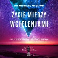 Życie między wcieleniami. Hipnoterapia drogą do duchowej regresji - Michael Newton - audiobook