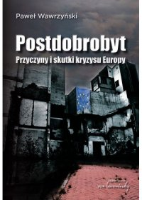 Postdobrobyt. Przyczyny i skutki kryzysu Europy - Paweł Wawrzyński - ebook