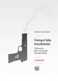Gorące lata trzydzieste. Wydarzenia, które wstrząsnęły Rzeczpospolitą - Michał Przeperski - audiobook