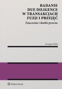 Badanie due diligence w transakcjach fuzji i przejęć. Znaczenie i skutki prawne - Grzegorz Keler - ebook