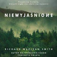 Niewyjaśnione. Prawdziwe historie, których nigdy nie udało się wyjaśnić - Richard MacLean Smith - audiobook