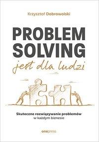 Problem Solving jest dla ludzi. Skuteczne rozwiązywanie problemów w każdym biznesie - Krzysztof Dobrowolski - ebook