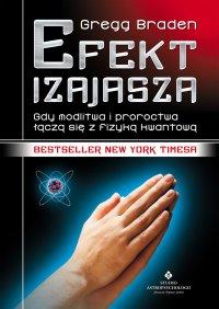 Efekt Izajasza. Gdy modlitwa i proroctwa łączą się z fizyką kwantową - Gegg Braden - ebook