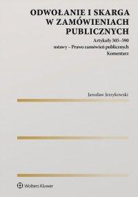 Odwołanie i skarga w zamówieniach publicznych Artykuły 505–590 ustawy - Prawo zamówień publicznych. Komentarz - Jarosław Jerzykowski - ebook