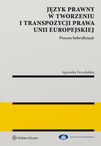 Język prawny w tworzeniu i transpozycji prawa Unii Europejskiej. Procesy hybrydyzacji - Agnieszka Doczekalska - ebook