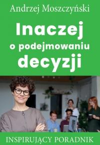 Inaczej o podejmowaniu decyzji - Andrzej Moszczyński - ebook