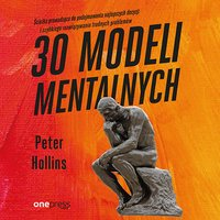 30 modeli mentalnych. Ścieżka prowadząca do podejmowania najlepszych decyzji i szybkiego rozwiązywania trudnych problemów - Peter Hollins - audiobook
