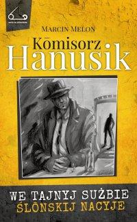 Kōmisorz Hanusik. We tajnyj sużbie ślōnskij nacyje - Marcin Melon - ebook
