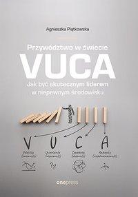 Przywództwo w świecie VUCA. Jak być skutecznym liderem w niepewnym środowisku - Agnieszka Piątkowska - ebook