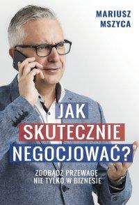 Jak skutecznie negocjować. Zdobądź przewagę nie tylko w biznesie - Mariusz Mszyca - ebook